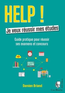 Help ! Je Veux Reussir Mes Etudes : Guide Pratique Pour Reussir Ses Examens Et Concours