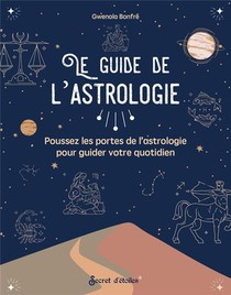 Le Guide De L'astrologie : Poussez Les Portes De L'astrologie Pour Guider Votre Quotidien