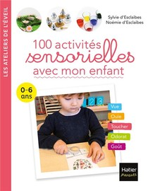 100 Activites Sensorielles Avec Mon Enfant ; 0-6 Ans