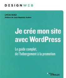 Je Cree Mon Site Avec Wordpress ; Le Guide Complet, De L'hebergement A La Promotion