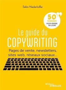 Le Guide Du Copywriting ; Pages De Vente, Newsletters, Sites Web, Reseaux Sociaux... 50 Techniques Pour Vendre En Ligne