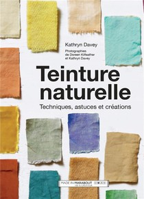 Teinture Naturelle ; Techniques, Astuces Et Creations