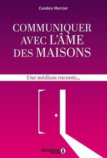 Communiquer Avec L'ame Des Maisons ; Une Medium Raconte...