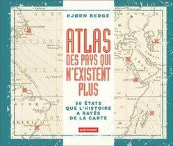 Atlas Des Pays Qui N'existent Plus ; 50 Etats Que L'histoire A Rayes De La Carte