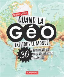 Quand La Geo Explique Le Monde ; 30 Phenomenes Que Vous Ne Connaissez Pas Encore