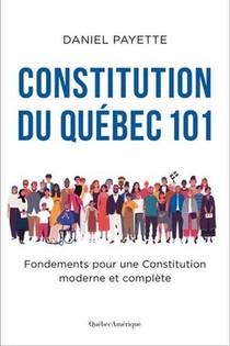 Constitution Du Quebec 101 ; Fondements Pour Une Constitution Moderne Et Complete