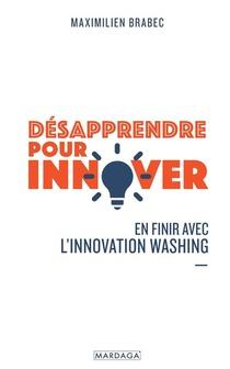 Desapprendre Pour Innover : En Finir Avec L'innovation Washing