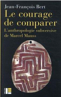 Le Courage De Comparer : L'anthropologie Subversive De Marcel Mauss