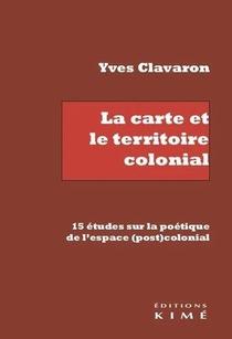 La Carte Et Le Territoire Colonial - 15 Etudes Sur La Poetique De L'espace (post)colonial