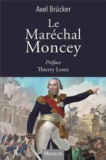 Le Marechal Moncey ; Une Vie Extraordinaire