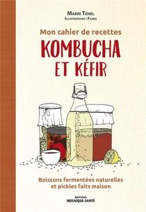 Mon Cahier De Recettes Kombucha & Kefir : Boissons Fermentees Naturelles Et Pickles Faits Maison