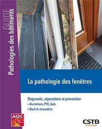 La Pathologie Des Fenetres ; Diagnostic, Reparations Et Prevention. Aluminium Pvc, Bois. Neuf Et Renovation