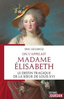 On L'appelait Madame Elisabeth : Le Destin Tragique De La Soeur De Louis Xvi