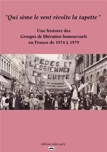 Qui Seme Le Vent Recolte La Tapette ; Une Histoire Des Groupes De Liberation Homosexuels En France De 1974 A 1979