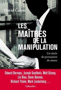 Les Maitres De La Manipulation : Un Siecle De Persuasion De Masse