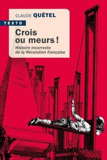 Crois Ou Meurs ! Histoire Incorrecte De La Revolution Francaise