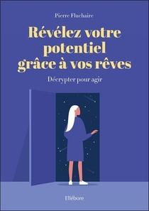 Revelez Votre Potentiel Grace A Vos Reves ; Decrypter Pour Agir