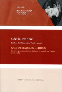Que De Baisers Perdus... ; La Correspondance Intime De Leon Et Madeleine Plantie (1914-1917)