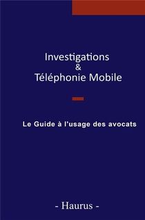 Investigations & Telephonie Mobile ; Le Guide A L'usage Des Avocats