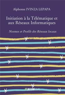 Initiation A La Telematique Et Aux Reseaux Informatiques ; Normes Et Profils Des Reseaux Locaux