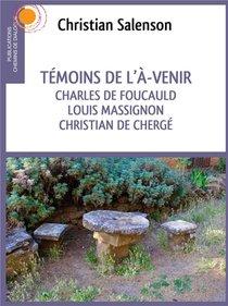 Temoins De L'a-venir ; Charles De Foucauld, Louis Massignon, Christian De Cherge