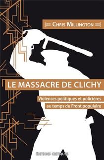 Le Massacre De Clichy. Violences Politiques Et Policieres Au Temps Du Front Populaire