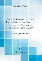 Address Delivered by Mr. Philip Kerr at the Toronto Club, to the Members of the Round Table Society: Tuesday, July 30th, 1912 (Classic Reprint)