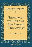 Thinking in the Heart, or Easy Lessons in Realization (Classic Reprint)