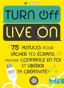 Turn Off Live On ; 75 Astuces Pour Lacher Tes Ecrans, Prendre Confiance En Toi Et Liberer Ta Creativite !