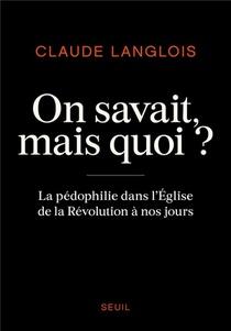 On Savait, Mais Quoi ? La Pedophilie Dans L'eglise De La Revolution A Nos Jours