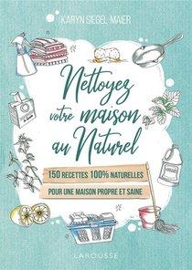 Nettoyez Votre Maison Au Naturel ; 150 Recettes 100% Naturelles Pour Une Maison Propre Et Saine