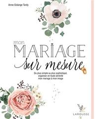 Mon Mariage Sur Mesure ; De Plus Simple Au Plus Sophistique, Organiser En Toute Serenite Mon Mariage A Mon Image