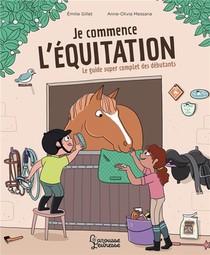 Je Commence L'equitation : Le Guide Super Complet Des Debutants