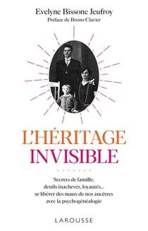 L'heritage Invisible ; Secrets De Famille, Deuils Inacheves, Loyautes... ; Se Liberer Des Maux De Nos Ancetres Avec La Psychogenealogie