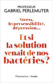 Stress, Hypersensibilite, Depression... Et Si La Solution Venait De Nos Bacteries ?