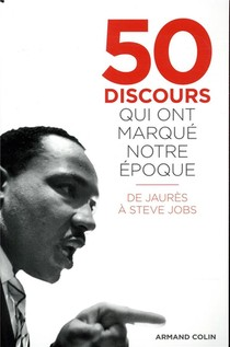 50 Discours Qui Ont Marque Notre Epoque ; De Jaures A Steve Jobs
