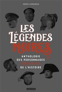 Les Legendes Noires - Anthologie Des Personnages Detestes De L'histoire
