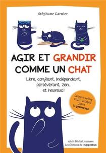 Agir Et Grandir Comme Un Chat ; Libre, Confiant, Independant, Perseverant, Zen... Et Heureux !