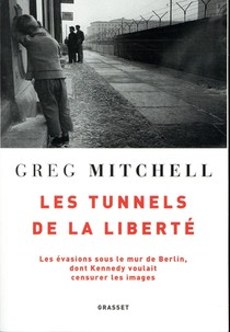 Les Tunnels De La Liberte ; Les Evasions Sous Le Mur De Berlin, Dont Kennedy Voulait Censurer Les Images