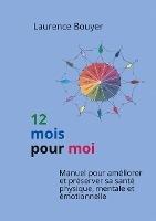 12 Mois Pour Moi ; Manuel Pour Ameliorer Et Preserver Sa Sante Physique, Mentale Et Emotionnelle