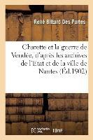 Charette Et La Guerre De Vendee, D'apres Les Archives De L'etat Et De La Ville De Nantes - Des Memoi