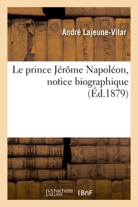Le Prince Jerome Napoleon, Notice Biographique