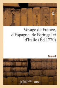 Voyage De France, D'espagne, De Portugal Et D'italie. Tome 4