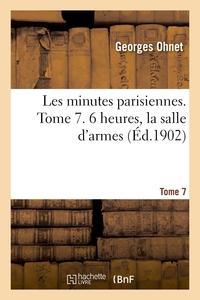 Les Minutes Parisiennes. Tome 7. 6 Heures, La Salle D'armes
