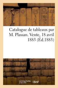 Catalogue De Tableaux Par M. Plassan. Vente, 18 Avril 1883