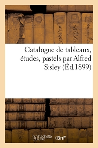 Catalogue De Tableaux, Etudes, Pastels Par Alfred Sisley - Et De Tableaux, Aquarelles, Pastels Et De
