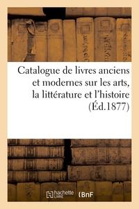 Catalogue De Livres Anciens Et Modernes Sur Les Arts, La Litterature Et L'histoire