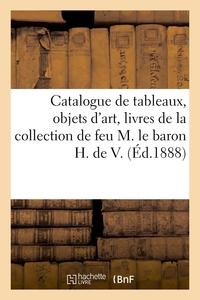 Catalogue De Tableaux Anciens, Objets D'art, Livres De La Collection De Feu M. Le Baron H. De V.