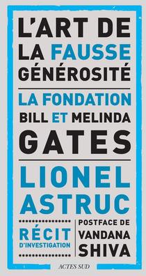 L'art De La Fausse Generosite : La Fondation Bill Et Melinda Gates ; Recit D'investigation
