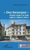 """""""chez Darmangeat"""" - Histoire Intime D'un Hotel Familial A Moulins (allier)"""